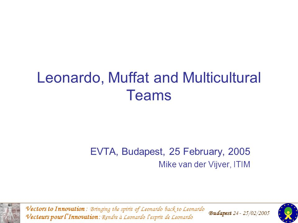 Vectors to Innovation : Bringing the spirit of Leonardo back to Leonardo Vecteurs pour lInnovation : Rendre à Leonardo lesprit de Leonardo Budapest 24 - 25/02/2005 Lets establish some basic assumptions 1.National cultures exist; 2.Cultures are based on shared values; 3.Essential values are taught implicitly at an early age; 4.Differences between national cultures imply different value preferences; 5.These differences impact the way people work together.