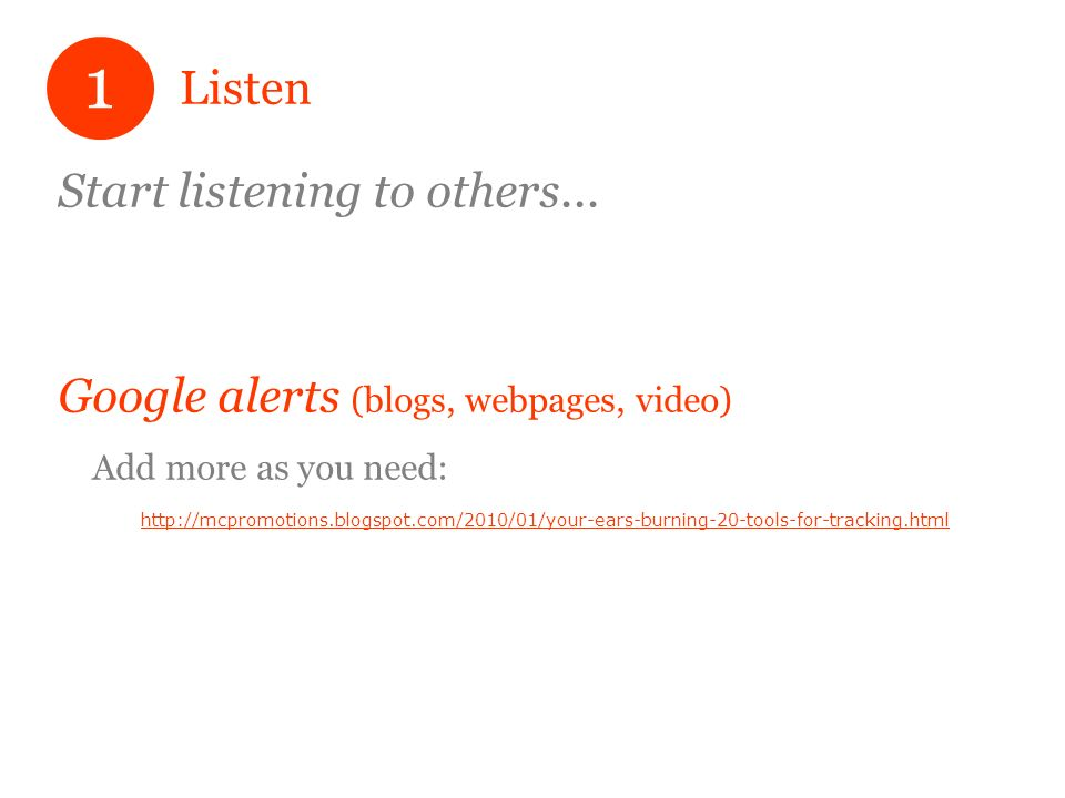 Listen Start listening to others... Google alerts (blogs, webpages, video) Add more as you need: http://mcpromotions.blogspot.com/2010/01/your-ears-bu