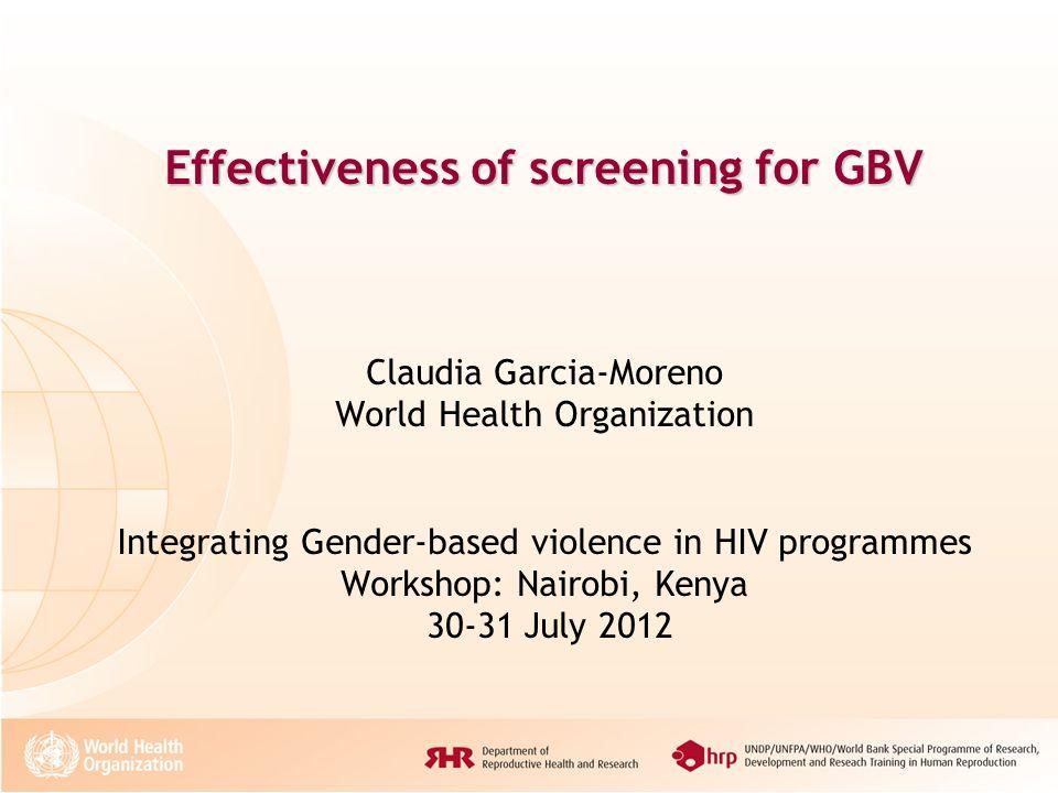 Effectiveness of screening for GBV Effectiveness of screening for GBV Claudia Garcia-Moreno World Health Organization Integrating Gender-based violenc