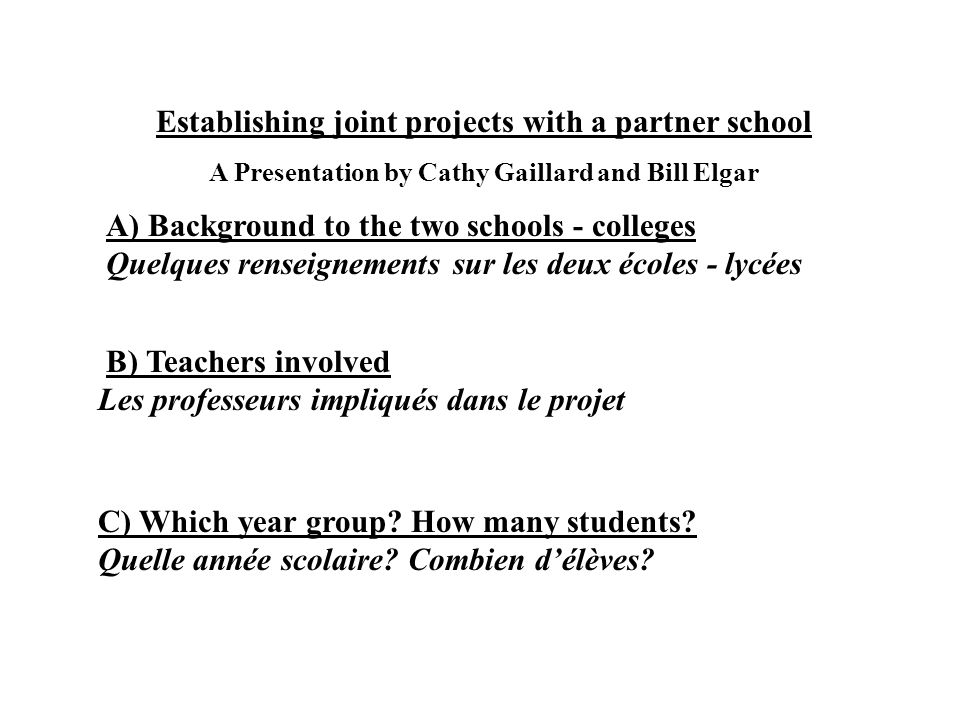 Establishing joint projects with a partner school A Presentation by Cathy Gaillard and Bill Elgar A) Background to the two schools - colleges Quelques renseignements sur les deux écoles - lycées B) Teachers involved Les professeurs impliqués dans le projet C) Which year group.