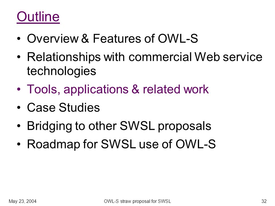 May 23, 2004OWL-S straw proposal for SWSL32 Outline Overview & Features of OWL-S Relationships with commercial Web service technologies Tools, applications & related work Case Studies Bridging to other SWSL proposals Roadmap for SWSL use of OWL-S