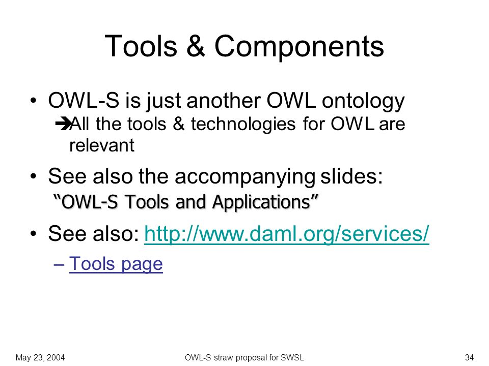 May 23, 2004OWL-S straw proposal for SWSL34 Tools & Components OWL-S is just another OWL ontology All the tools & technologies for OWL are relevant OW