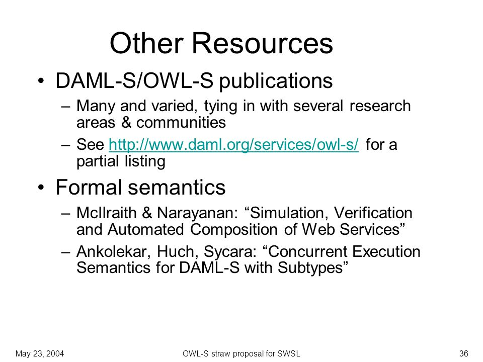 May 23, 2004OWL-S straw proposal for SWSL36 Other Resources DAML-S/OWL-S publications –Many and varied, tying in with several research areas & communities –See http://www.daml.org/services/owl-s/ for a partial listing http://www.daml.org/services/owl-s/ Formal semantics –McIlraith & Narayanan: Simulation, Verification and Automated Composition of Web Services –Ankolekar, Huch, Sycara: Concurrent Execution Semantics for DAML-S with Subtypes