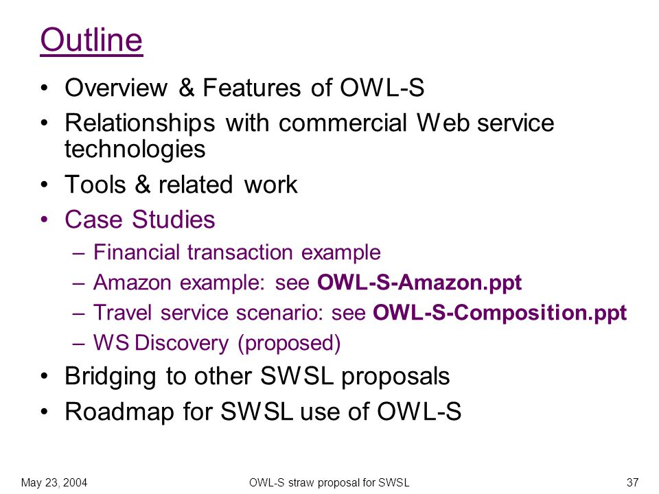 May 23, 2004OWL-S straw proposal for SWSL37 Outline Overview & Features of OWL-S Relationships with commercial Web service technologies Tools & related work Case Studies –Financial transaction example –Amazon example: see OWL-S-Amazon.ppt –Travel service scenario: see OWL-S-Composition.ppt –WS Discovery (proposed) Bridging to other SWSL proposals Roadmap for SWSL use of OWL-S