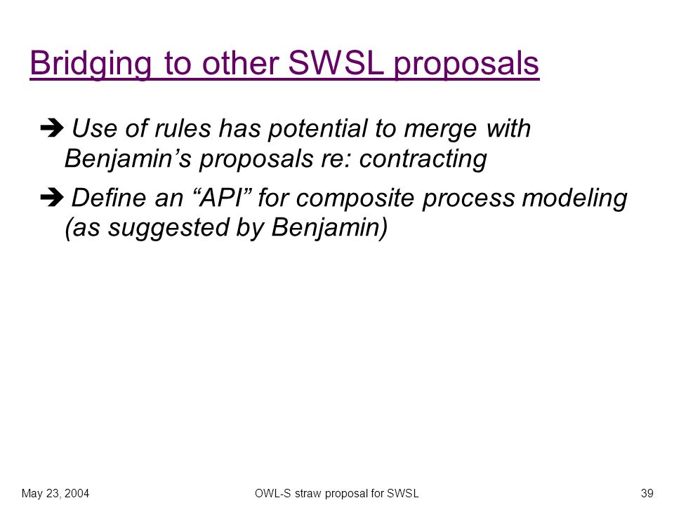May 23, 2004OWL-S straw proposal for SWSL39 Use of rules has potential to merge with Benjamins proposals re: contracting Define an API for composite process modeling (as suggested by Benjamin) Bridging to other SWSL proposals