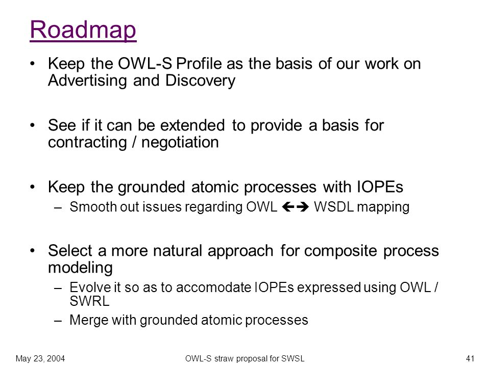 May 23, 2004OWL-S straw proposal for SWSL41 Roadmap Keep the OWL-S Profile as the basis of our work on Advertising and Discovery See if it can be exte
