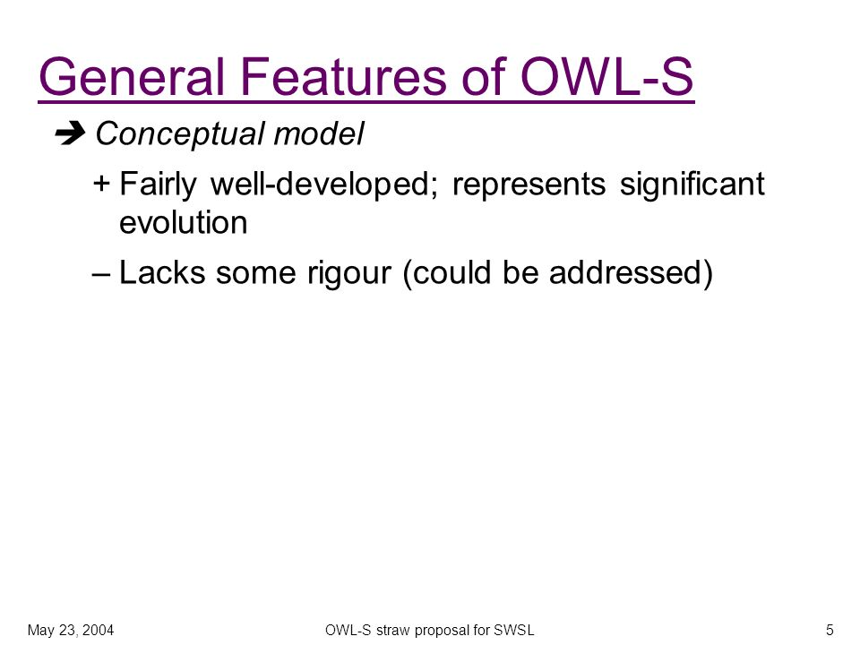 May 23, 2004OWL-S straw proposal for SWSL5 Conceptual model +Fairly well-developed; represents significant evolution –Lacks some rigour (could be addressed) General Features of OWL-S
