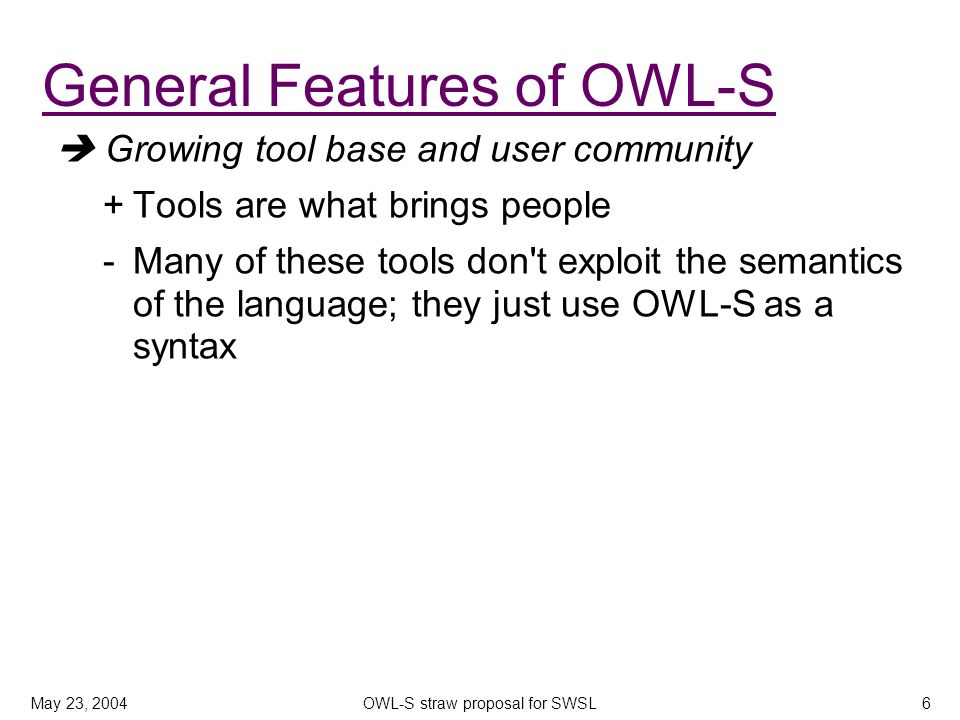 May 23, 2004OWL-S straw proposal for SWSL6 Growing tool base and user community +Tools are what brings people -Many of these tools don t exploit the semantics of the language; they just use OWL-S as a syntax General Features of OWL-S