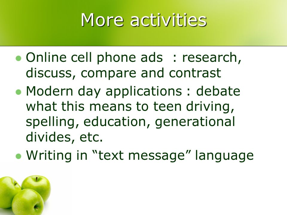 More activities Online cell phone ads : research, discuss, compare and contrast Modern day applications : debate what this means to teen driving, spelling, education, generational divides, etc.