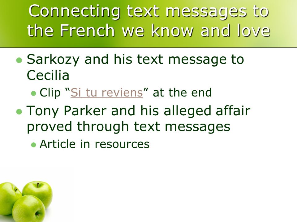 Connecting text messages to the French we know and love Sarkozy and his text message to Cecilia Clip Si tu reviens at the endSi tu reviens Tony Parker and his alleged affair proved through text messages Article in resources