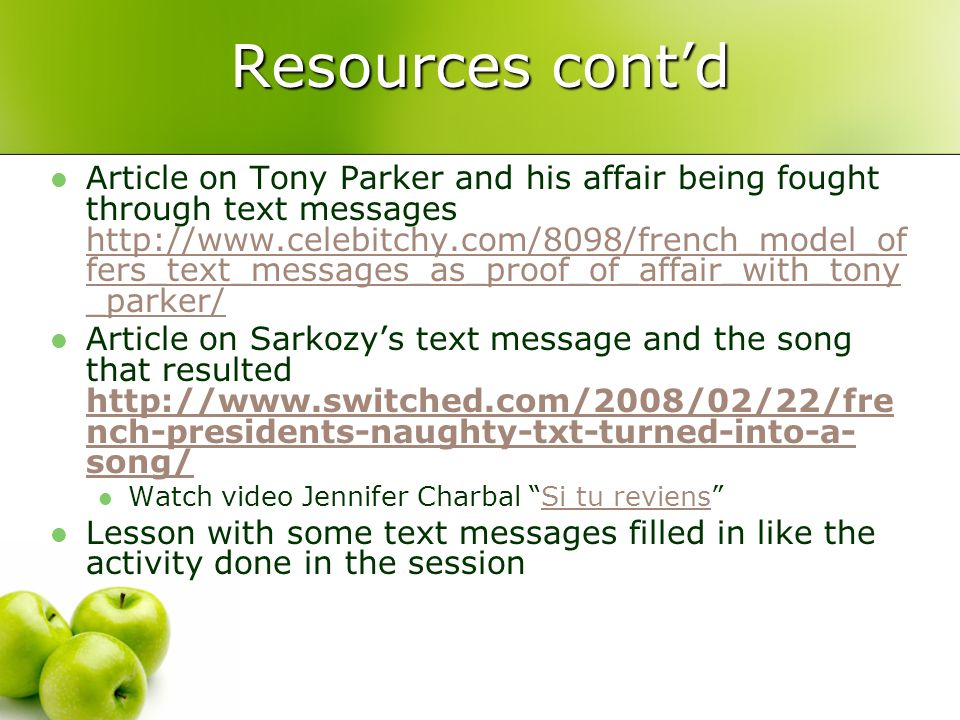 Resources contd Article on Tony Parker and his affair being fought through text messages http://www.celebitchy.com/8098/french_model_of fers_text_messages_as_proof_of_affair_with_tony _parker/ http://www.celebitchy.com/8098/french_model_of fers_text_messages_as_proof_of_affair_with_tony _parker/ Article on Sarkozys text message and the song that resulted http://www.switched.com/2008/02/22/fre nch-presidents-naughty-txt-turned-into-a- song/ http://www.switched.com/2008/02/22/fre nch-presidents-naughty-txt-turned-into-a- song/ Watch video Jennifer Charbal Si tu reviensSi tu reviens Lesson with some text messages filled in like the activity done in the session