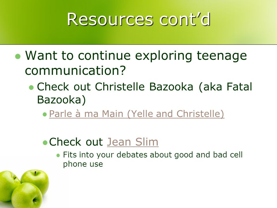 Resources contd Want to continue exploring teenage communication? Check out Christelle Bazooka (aka Fatal Bazooka) Parle à ma Main (Yelle and Christel