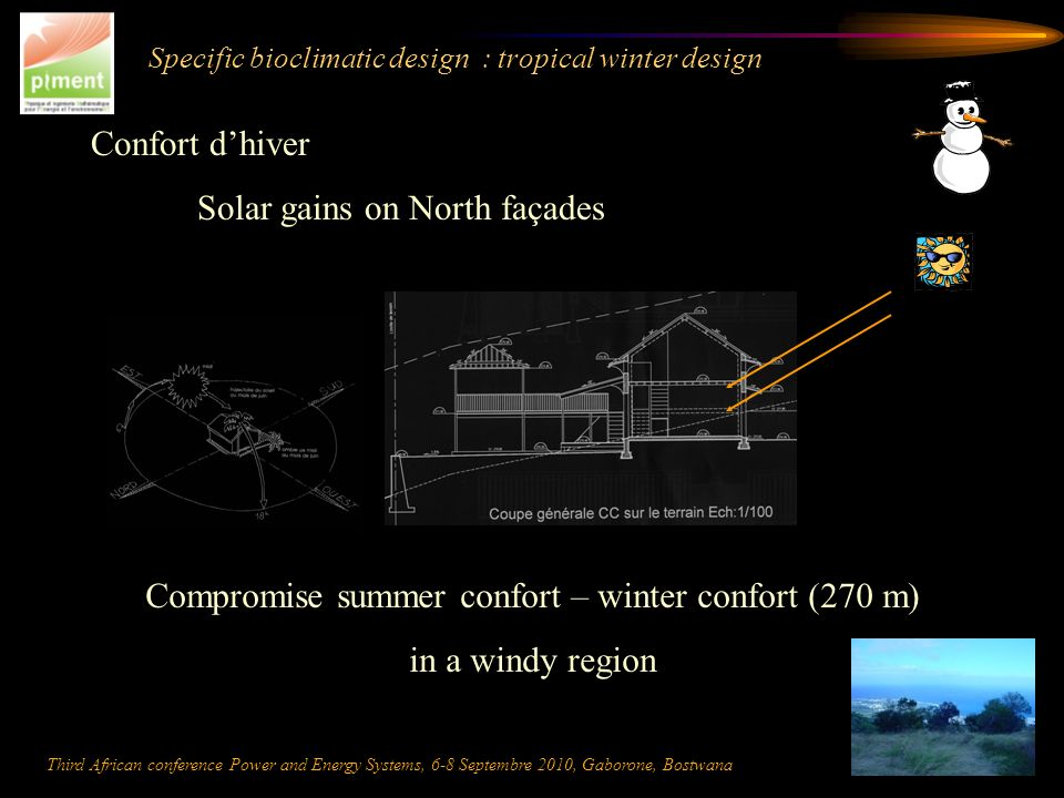 Specific bioclimatic design : tropical winter design Confort dhiver Solar gains on North façades Compromise summer confort – winter confort (270 m) in a windy region Third African conference Power and Energy Systems, 6-8 Septembre 2010, Gaborone, Bostwana
