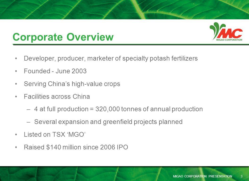 MIGAO CORPORATION PRESENTATION 3 Developer, producer, marketer of specialty potash fertilizers Founded - June 2003 Serving Chinas high-value crops Fac