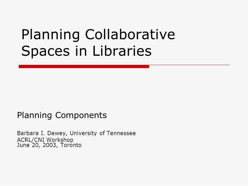 Planning Collaborative Spaces in Libraries Planning Components Barbara I. Dewey, University of Tennessee ACRL/CNI Workshop June 20, 2003, Toronto