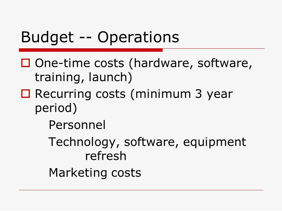 Budget -- Operations One-time costs (hardware, software, training, launch) Recurring costs (minimum 3 year period) Personnel Technology, software, equ