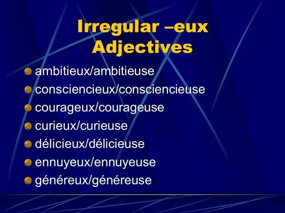 Irregular –eux Adjectives ambitieux/ambitieuse consciencieux/consciencieuse courageux/courageuse curieux/curieuse délicieux/délicieuse ennuyeux/ennuyeuse généreux/généreuse
