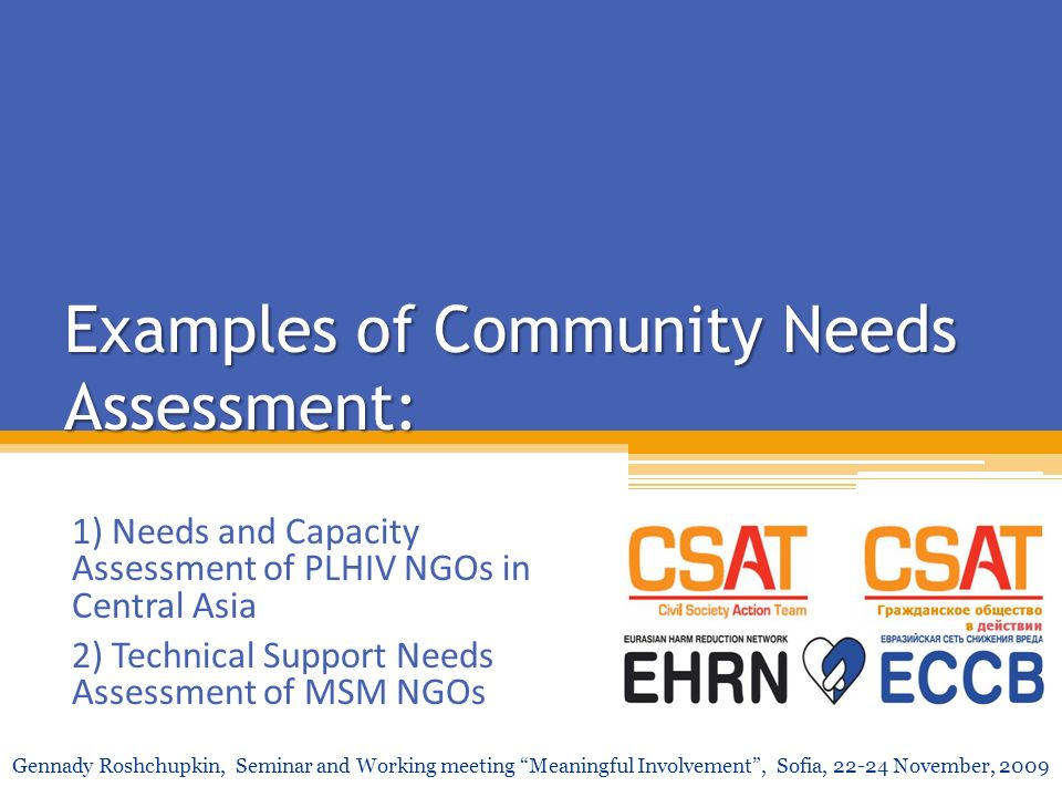 Examples of Community Needs Assessment: 1) Needs and Capacity Assessment of PLHIV NGOs in Central Asia 2) Technical Support Needs Assessment of MSM NG