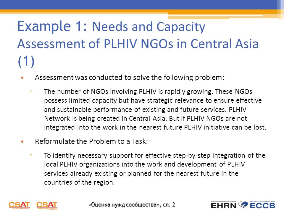 «Оценка нужд сообщества», сл. 2 Example 1: Needs and Capacity Assessment of PLHIV NGOs in Central Asia (1) Assessment was conducted to solve the follo