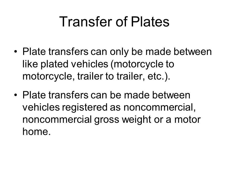 Transfer of Plates Plate transfers can only be made between like plated vehicles (motorcycle to motorcycle, trailer to trailer, etc.).