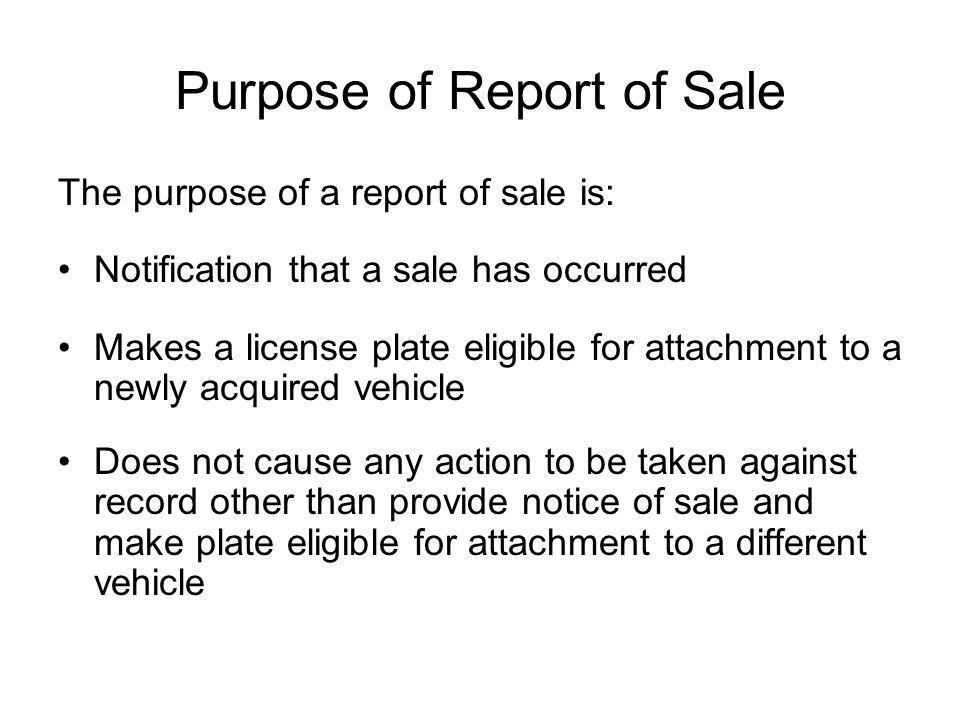 Purpose of Report of Sale The purpose of a report of sale is: Notification that a sale has occurred Makes a license plate eligible for attachment to a newly acquired vehicle Does not cause any action to be taken against record other than provide notice of sale and make plate eligible for attachment to a different vehicle