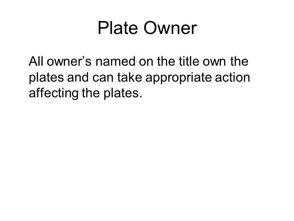 Plate Owner All owners named on the title own the plates and can take appropriate action affecting the plates.