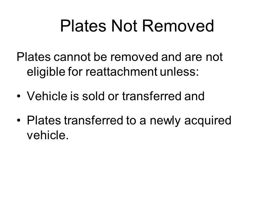 Plates Not Removed Plates cannot be removed and are not eligible for reattachment unless: Vehicle is sold or transferred and Plates transferred to a newly acquired vehicle.