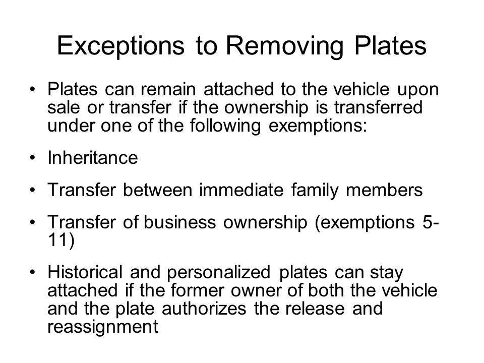 Exceptions to Removing Plates Plates can remain attached to the vehicle upon sale or transfer if the ownership is transferred under one of the following exemptions: Inheritance Transfer between immediate family members Transfer of business ownership (exemptions 5- 11) Historical and personalized plates can stay attached if the former owner of both the vehicle and the plate authorizes the release and reassignment