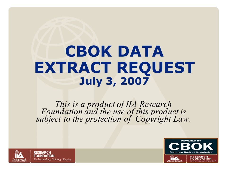 CBOK DATA EXTRACT REQUEST July 3, 2007 This is a product of IIA Research Foundation and the use of this product is subject to the protection of Copyri