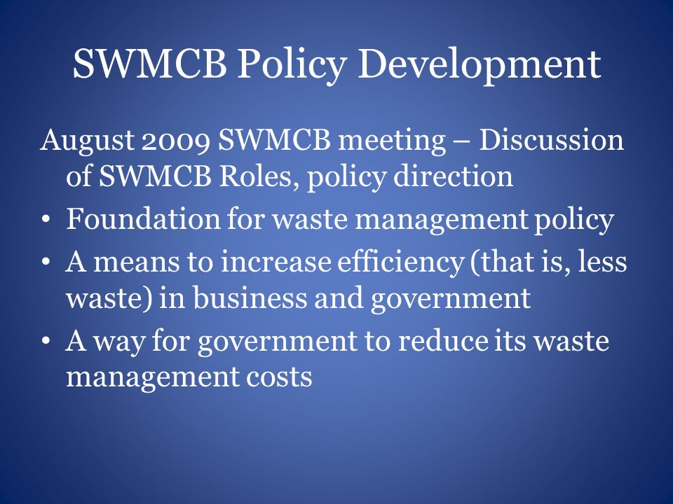 SWMCB Policy Development August 2009 SWMCB meeting – Discussion of SWMCB Roles, policy direction Foundation for waste management policy A means to inc
