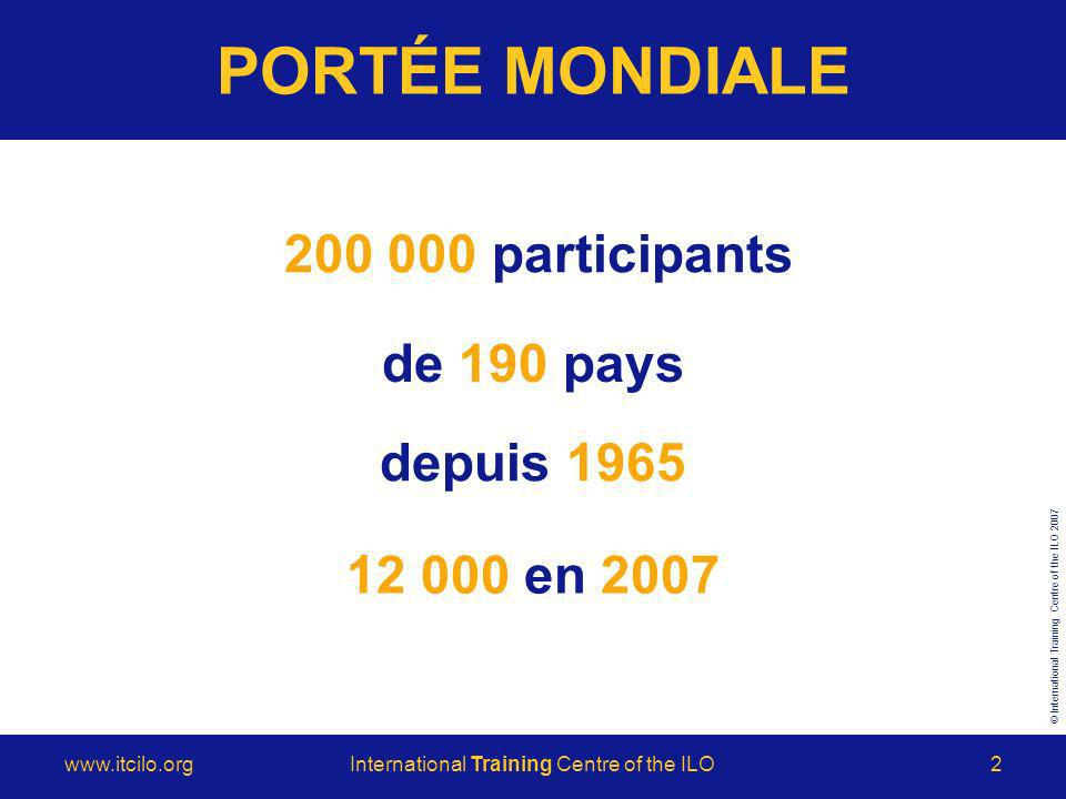 © International Training Centre of the ILO Training Centre of the ILO2 PORTÉE MONDIALE de 190 pays en 2007 depuis participants