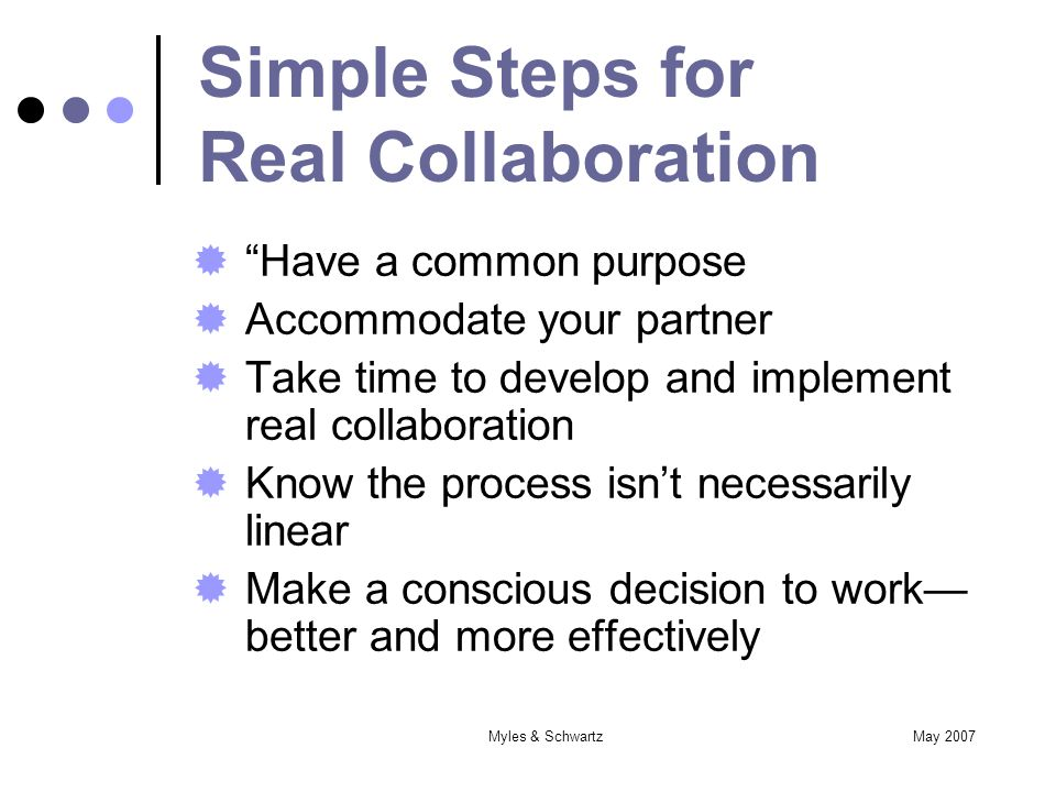 May 2007Myles & Schwartz Simple Steps for Real Collaboration Have a common purpose Accommodate your partner Take time to develop and implement real collaboration Know the process isnt necessarily linear Make a conscious decision to work better and more effectively