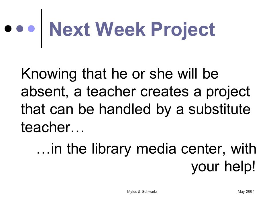 May 2007Myles & Schwartz Next Week Project Knowing that he or she will be absent, a teacher creates a project that can be handled by a substitute teacher… …in the library media center, with your help!