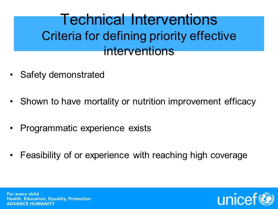 Technical Interventions Criteria for defining priority effective interventions Safety demonstrated Shown to have mortality or nutrition improvement ef