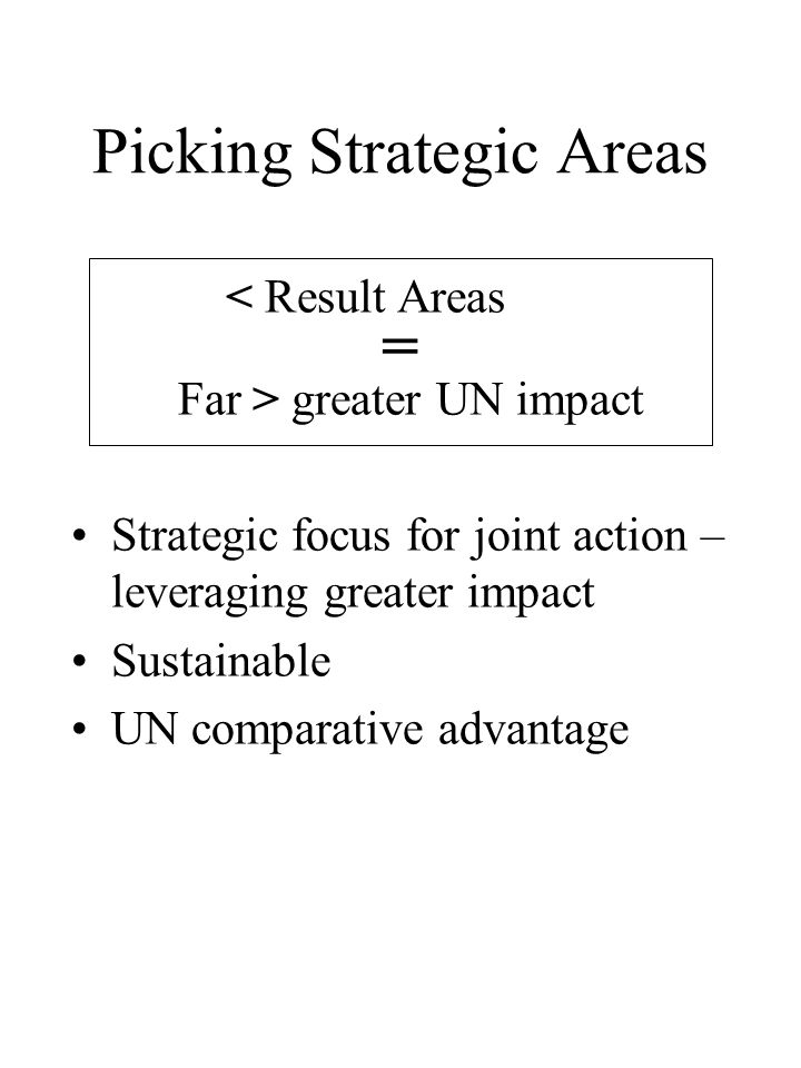 Picking Strategic Areas < Result Areas = Far > greater UN impact Strategic focus for joint action – leveraging greater impact Sustainable UN comparative advantage