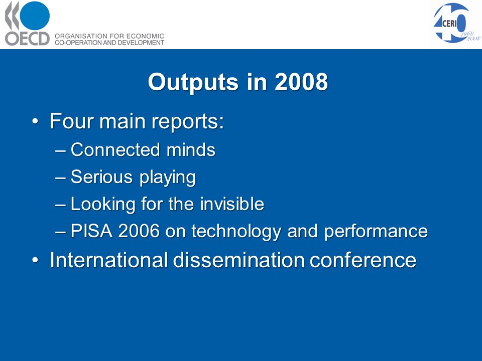 Outputs in 2008 Four main reports:Four main reports: –Connected minds –Serious playing –Looking for the invisible –PISA 2006 on technology and performance International dissemination conferenceInternational dissemination conference