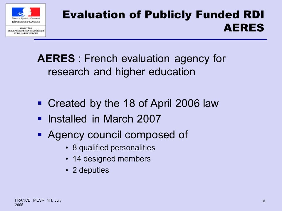 FRANCE, MESR, NH, July Evaluation of Publicly Funded RDI AERES AERES : French evaluation agency for research and higher education Created by the 18 of April 2006 law Installed in March 2007 Agency council composed of 8 qualified personalities 14 designed members 2 deputies