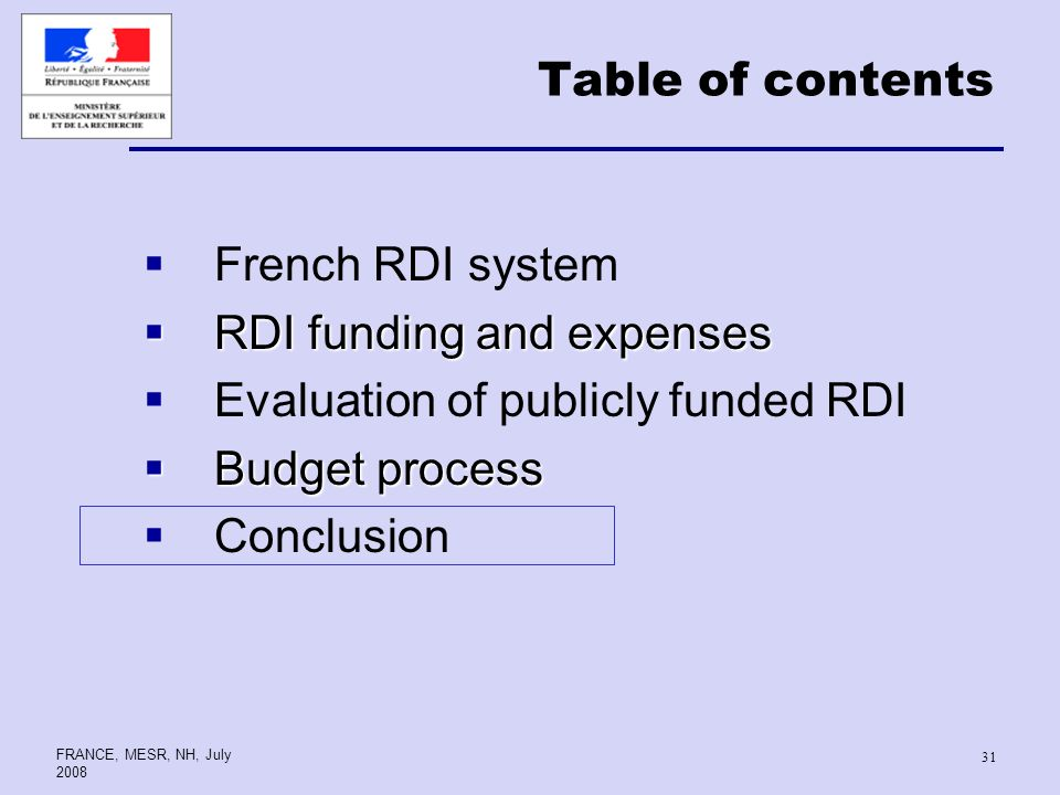 FRANCE, MESR, NH, July Table of contents French RDI system RDI funding and expenses RDI funding and expenses Evaluation of publicly funded RDI Budget process Budget process Conclusion