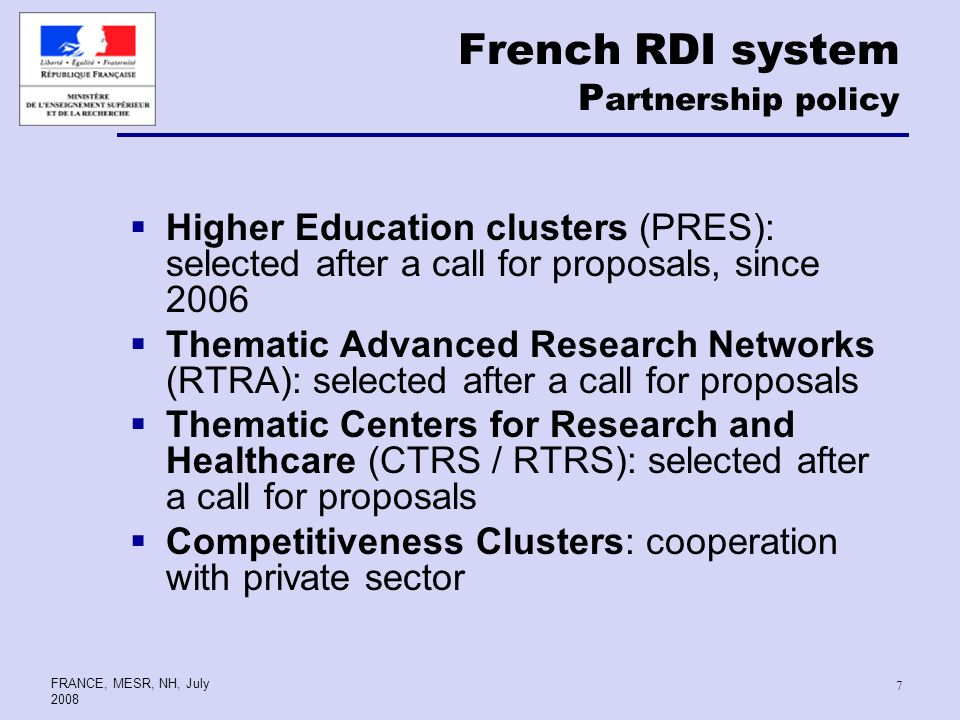 FRANCE, MESR, NH, July French RDI system P artnership policy Higher Education clusters (PRES): selected after a call for proposals, since 2006 Thematic Advanced Research Networks (RTRA): selected after a call for proposals Thematic Centers for Research and Healthcare (CTRS / RTRS): selected after a call for proposals Competitiveness Clusters: cooperation with private sector
