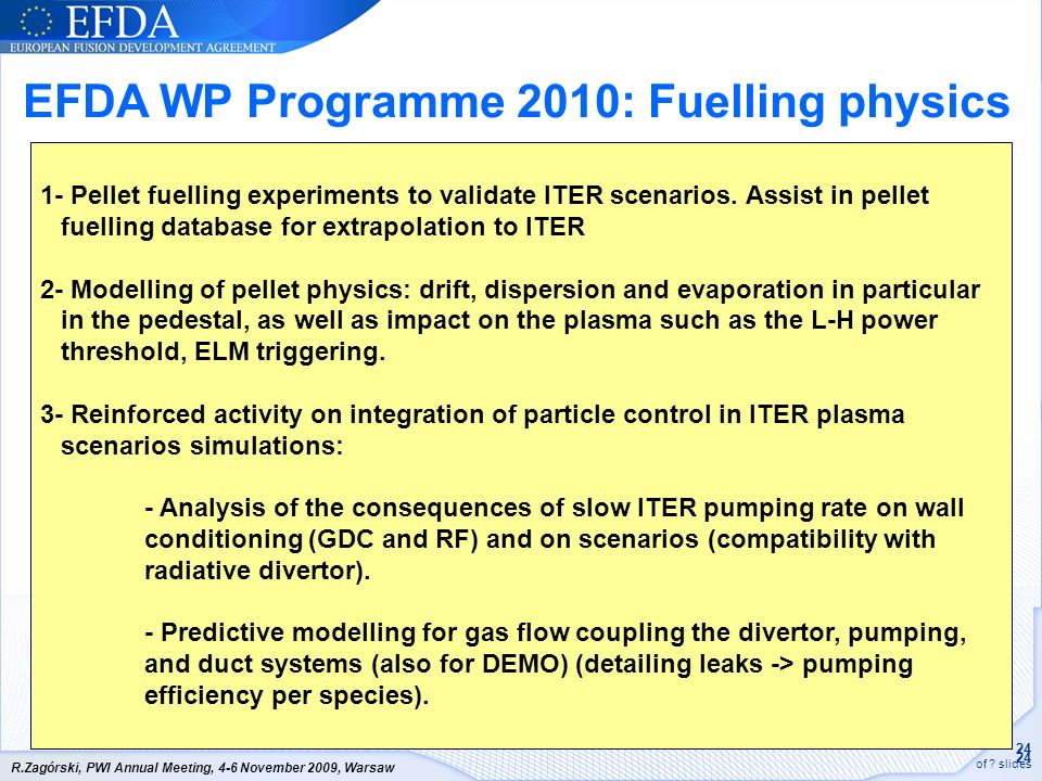 24 of ? slides R.Zagórski, PWI Annual Meeting, 4-6 November 2009, Warsaw 1- Pellet fuelling experiments to validate ITER scenarios. Assist in pellet f