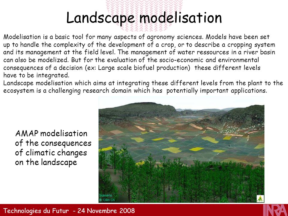 Technologies du Futur - 24 Novembre 2008 Landscape modelisation Modelisation is a basic tool for many aspects of agronomy sciences. Models have been s