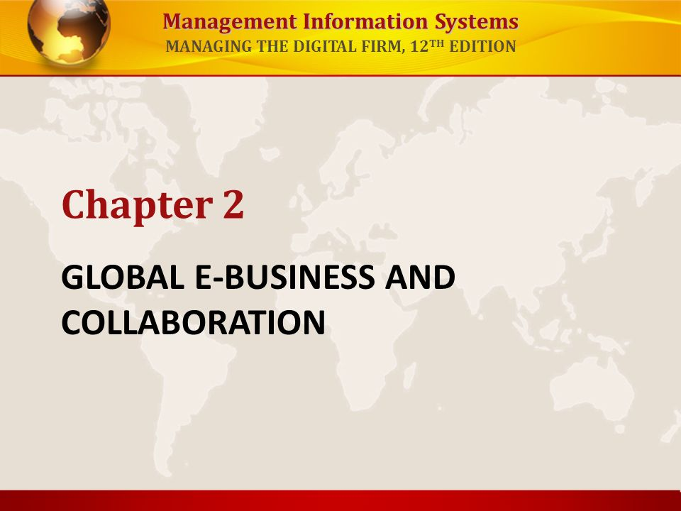 Management Information Systems MANAGING THE DIGITAL FIRM, 12 TH EDITION GLOBAL E-BUSINESS AND COLLABORATION Chapter 2