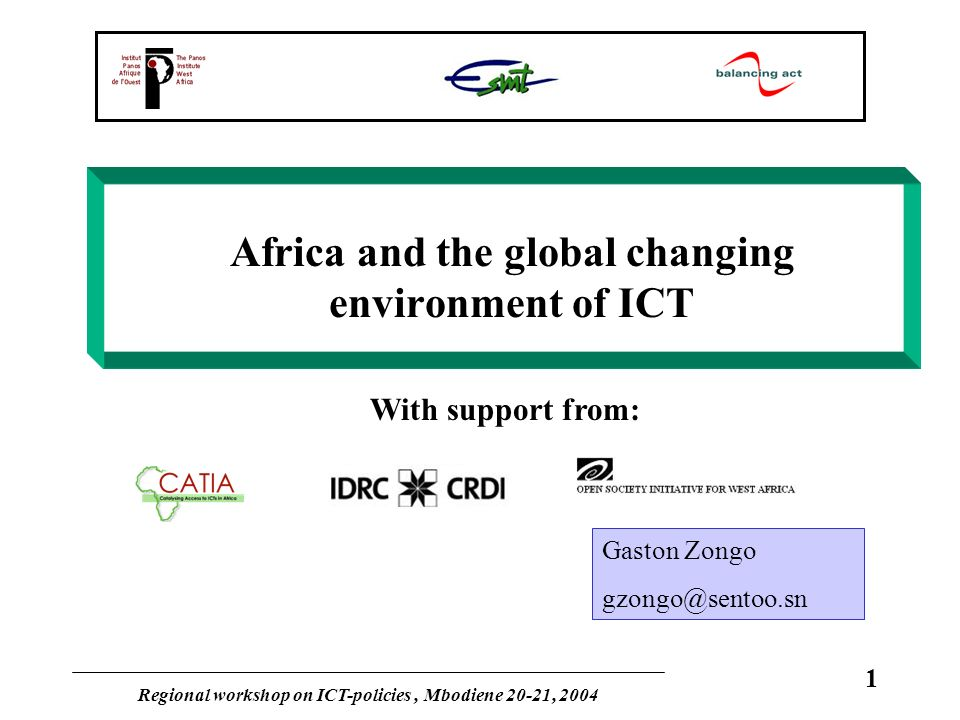 Regional workshop on ICT-policies, Mbodiene 20-21, 2004 1 Africa and the global changing environment of ICT With support from: Gaston Zongo gzongo@sen