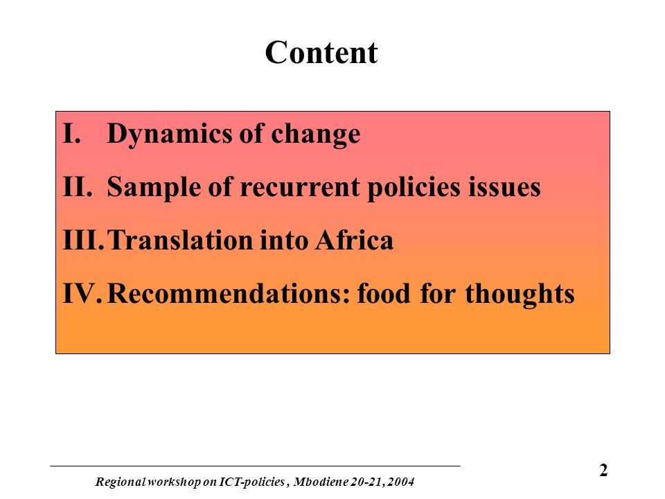 Regional workshop on ICT-policies, Mbodiene 20-21, 2004 2 Content I.Dynamics of change II.Sample of recurrent policies issues III.Translation into Africa IV.Recommendations: food for thoughts
