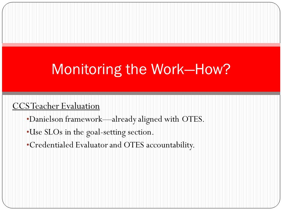 CCS Teacher Evaluation Danielson frameworkalready aligned with OTES. Use SLOs in the goal-setting section. Credentialed Evaluator and OTES accountabil