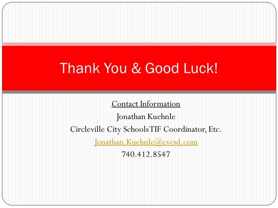 Contact Information Jonathan Kuehnle Circleville City Schools TIF Coordinator, Etc. Jonathan.Kuehnle@cvcsd.com 740.412.8547 Thank You & Good Luck!