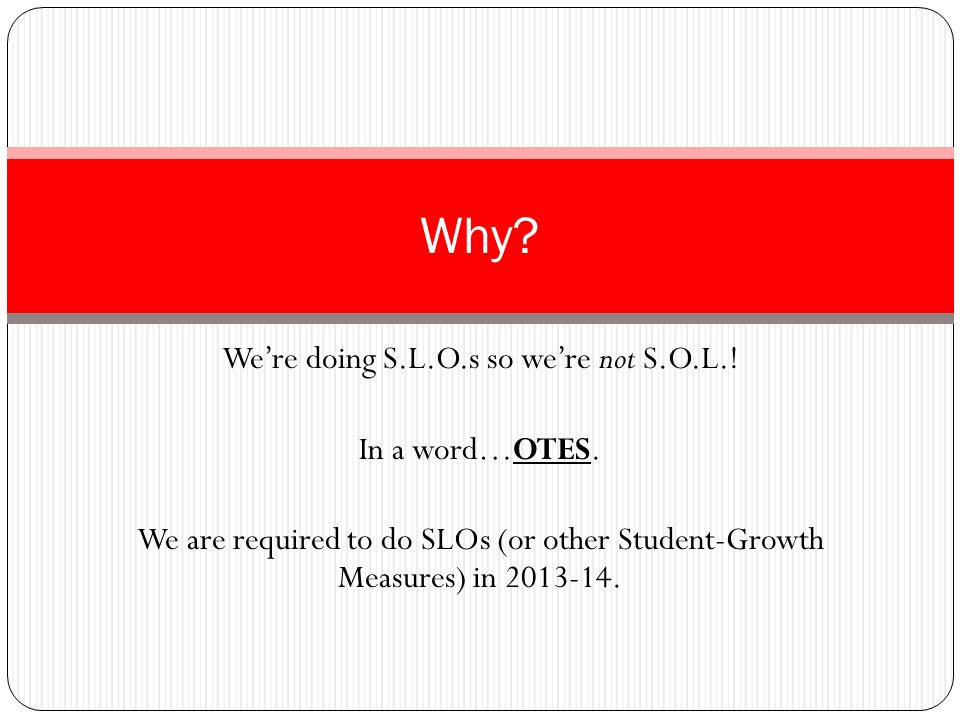 Were doing S.L.O.s so were not S.O.L.! In a word…OTES. We are required to do SLOs (or other Student-Growth Measures) in 2013-14. Why?
