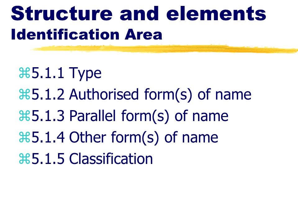 Structure and elements Identification Area z5.1.1 Type z5.1.2 Authorised form(s) of name z5.1.3 Parallel form(s) of name z5.1.4 Other form(s) of name
