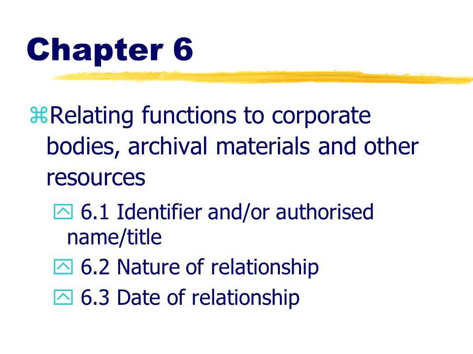 Chapter 6 zRelating functions to corporate bodies, archival materials and other resources y 6.1 Identifier and/or authorised name/title y 6.2 Nature o