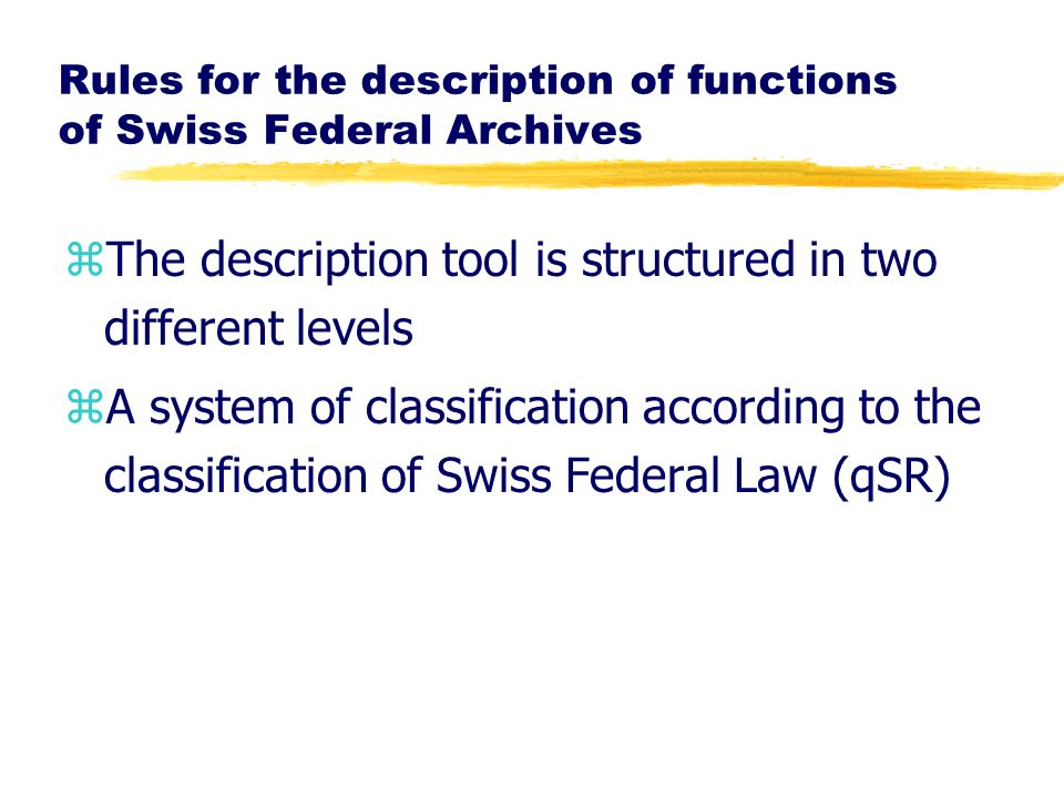 Rules for the description of functions of Swiss Federal Archives zThe description tool is structured in two different levels zA system of classificati